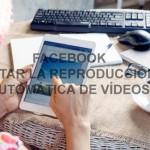 Facebook: Evitar que los vídeos se reproduzcan automáticamente